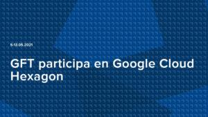 GFT participa en Google Cloud Hexagon
