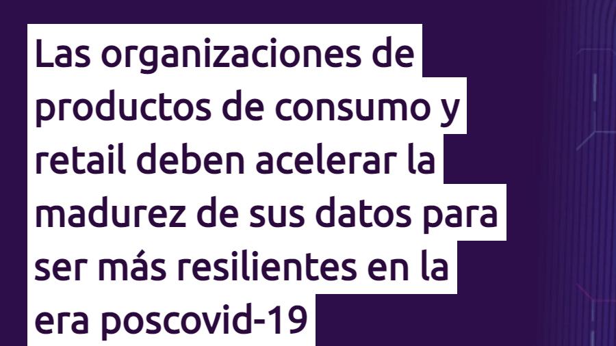 Las organizaciones de productos de consumo y retail deben acelerar la madurez de sus datos para ser más resilientes en la era poscovid-19