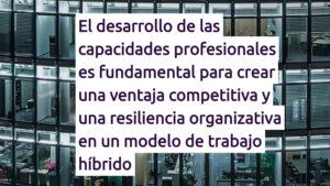 El desarrollo de las capacidades profesionales es fundamental para crear una ventaja competitiva y una resiliencia organizativa en un modelo de trabajo híbrido