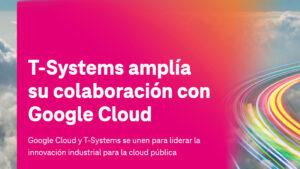 T-Systems amplía su colaboración con Google Cloud